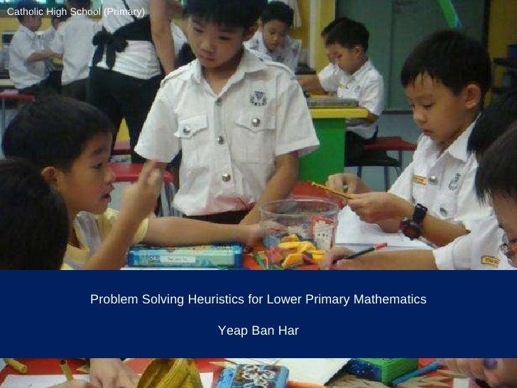 Problem Solving Heuristics for Lower Primary Mathematics Yeap Ban Har Catholic High School (Primary)