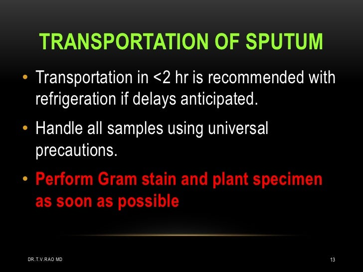 TRANSPORTATION OF SPUTUM• Transportation in <2 hr is recommended with  refrigeration if delays anticipated.• Handle all sa...
