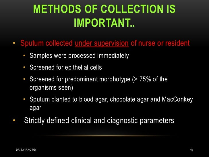 METHODS OF COLLECTION IS                     IMPORTANT..• Sputum collected under supervision of nurse or resident        •...