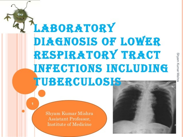 1 ShyamKumarMishra Shyam Kumar Mishra Assistant Professor, Institute of Medicine Laboratory diagnosis of LoWEr rEsPiratory...