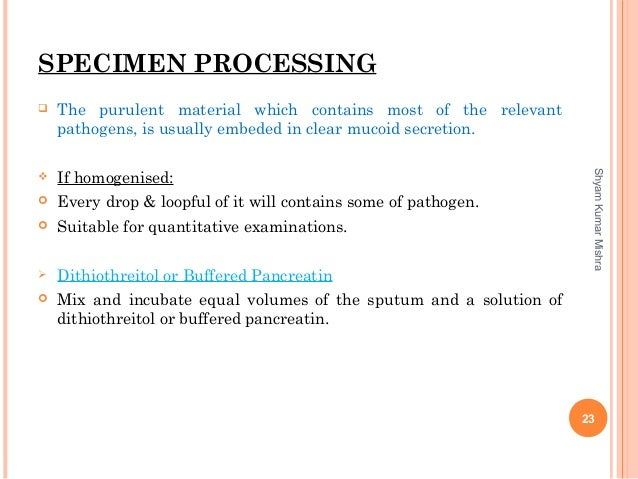 SPECIMEN PROCESSING  The purulent material which contains most of the relevant pathogens, is usually embeded in clear muc...