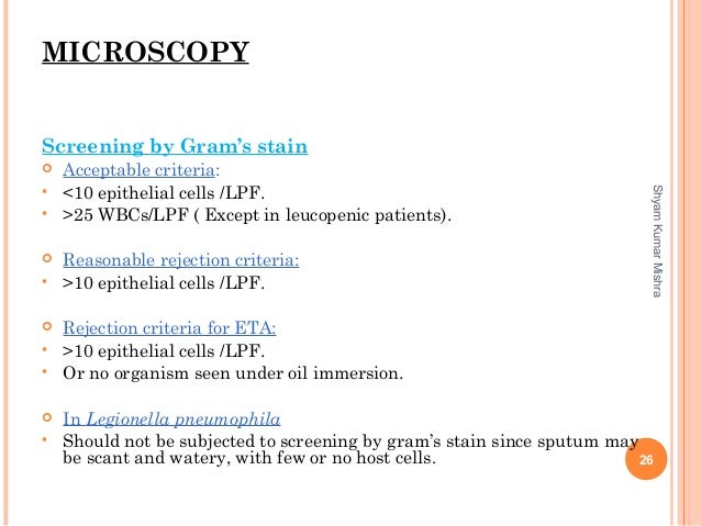 MICROSCOPY Screening by Gram's stain  Acceptable criteria:  <10 epithelial cells /LPF.  >25 WBCs/LPF ( Except in leucop...