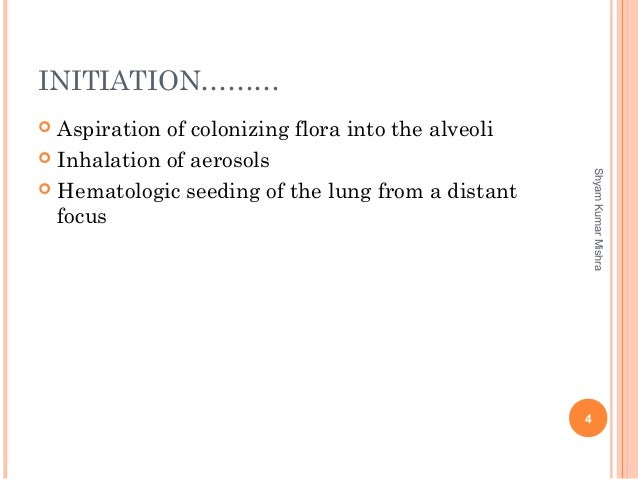 INITIATION………  Aspiration of colonizing flora into the alveoli  Inhalation of aerosols  Hematologic seeding of the lung...