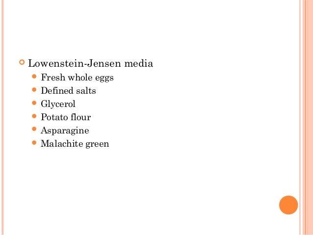  Lowenstein-Jensen media  Fresh whole eggs  Defined salts  Glycerol  Potato flour  Asparagine  Malachite green