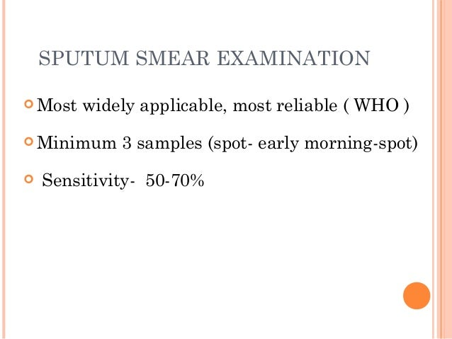 SPUTUM SMEAR EXAMINATION  Most widely applicable, most reliable ( WHO )  Minimum 3 samples (spot- early morning-spot)  ...