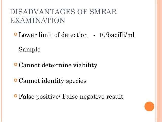 DISADVANTAGES OF SMEAR EXAMINATION  Lower limit of detection - 104 bacilli/ml Sample  Cannot determine viability  Canno...