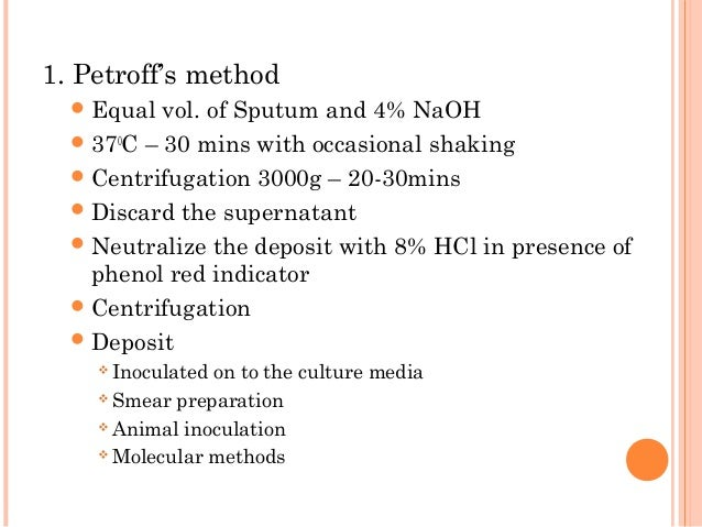 1. Petroff's method Equal vol. of Sputum and 4% NaOH 370 C – 30 mins with occasional shaking Centrifugation 3000g – 20-...