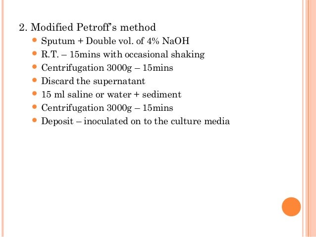 2. Modified Petroff's method  Sputum + Double vol. of 4% NaOH  R.T. – 15mins with occasional shaking  Centrifugation 30...