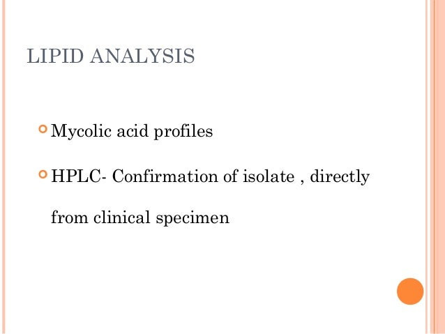 LIPID ANALYSIS  Mycolic acid profiles  HPLC- Confirmation of isolate , directly from clinical specimen