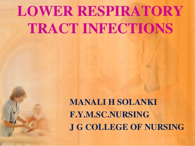LOWER RESPIRATORY TRACT INFECTIONS     MANALI H SOLANKI     F.Y.M.SC.NURSING     J G COLLEGE OF NURSING