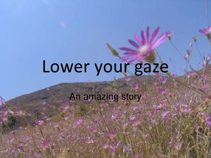 Lower your gaze<br />An amazing story<br />