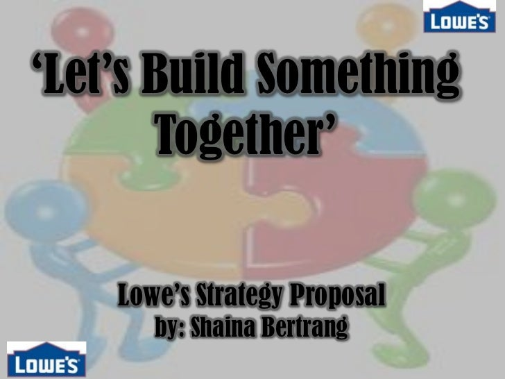 'Let's Build Something Together'<br />Lowe's Strategy Proposalby: Shaina Bertrang<br />