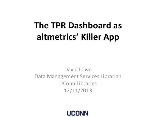 The TPR Dashboard as altmetrics' Killer App  David Lowe Data Management Services Librarian UConn Libraries 12/11/2013