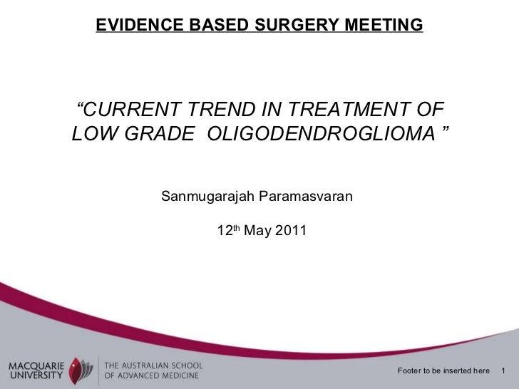 "EVIDENCE BASED SURGERY MEETING "" CURRENT TREND IN TREATMENT OF LOW GRADE  OLIGODENDROGLIOMA "" Sanmugarajah Paramasvaran 12..."