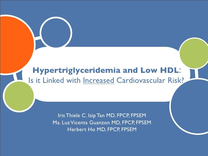 Hypertriglyceridemia and Low HDL: Is it Linked with Increased Cardiovascular Risk?            Iris Thiele C. Isip Tan MD, ...