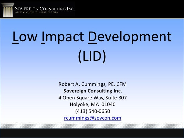 Low Impact Development (LID) Robert A. Cummings, PE, CFM Sovereign Consulting Inc. 4 Open Square Way, Suite 307 Holyoke, M...