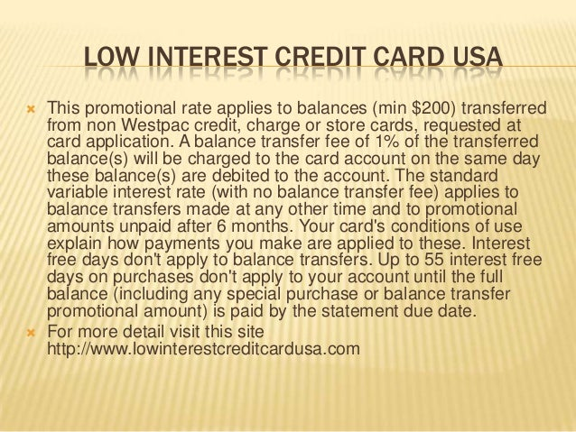 LOW INTEREST CREDIT CARD USA  This promotional rate applies to balances (min $200) transferred from non Westpac credit, c...