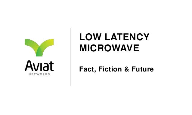 LOW LATENCY MICROWAVE Fact, Fiction & Future