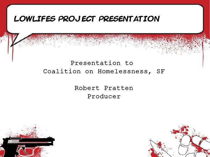 Lowlifes project presentation                Presentation to      Coalition on Homelessness, SF              Robert Pratte...