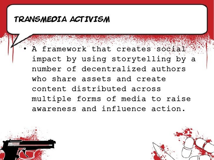 Transmedia activism     • A framework that creates social    impact by using storytelling by a    number of decentralized ...