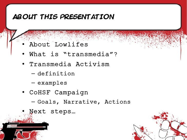 """About this presentation      • About Lowlifes   • What is """"transmedia""""?   • Transmedia Activism     – definition     – exa..."""
