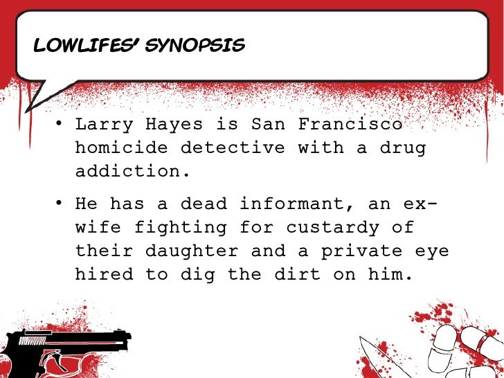 LowlifeS' synopsis     • Larry Hayes is San Francisco    homicide detective with a drug    addiction.  • He has a dead inf...