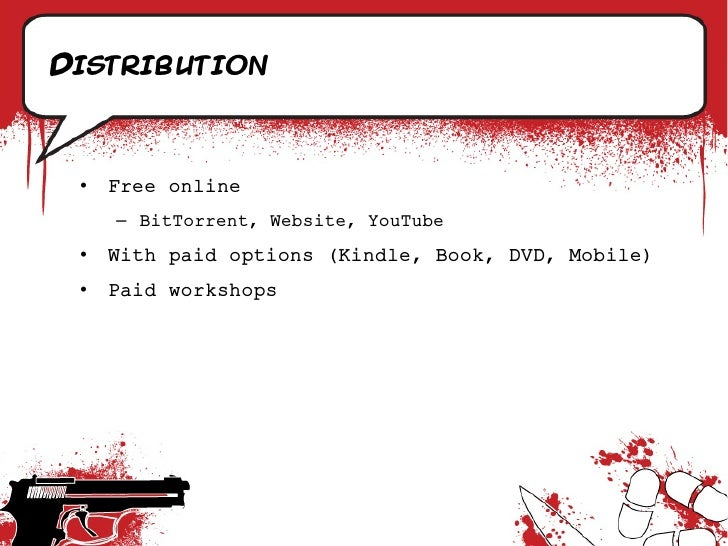 Distribution     •   Free online      – BitTorrent, Website, YouTube  •   With paid options (Kindle, Book, DVD, Mobile)  •...