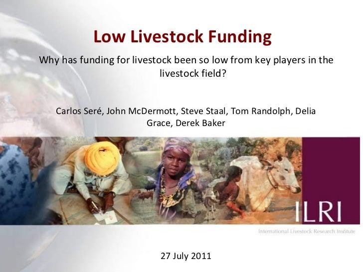 Low Livestock Funding  Carlos Seré, John McDermott, Steve Staal, Tom Randolph, Delia Grace, Derek Baker 27 July 2011 Why h...