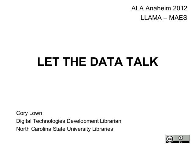 LET THE DATA TALK ALA Anaheim 2012 LLAMA – MAES Cory Lown Digital Technologies Development Librarian North Carolina State ...