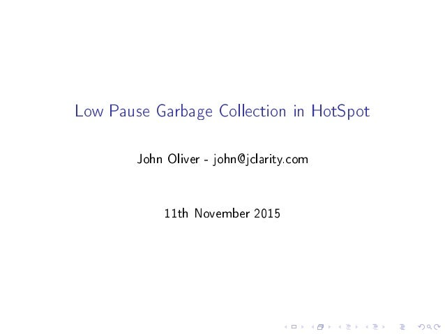 Low Pause Garbage Collection in HotSpot John Oliver - john@jclarity.com 11th November 2015