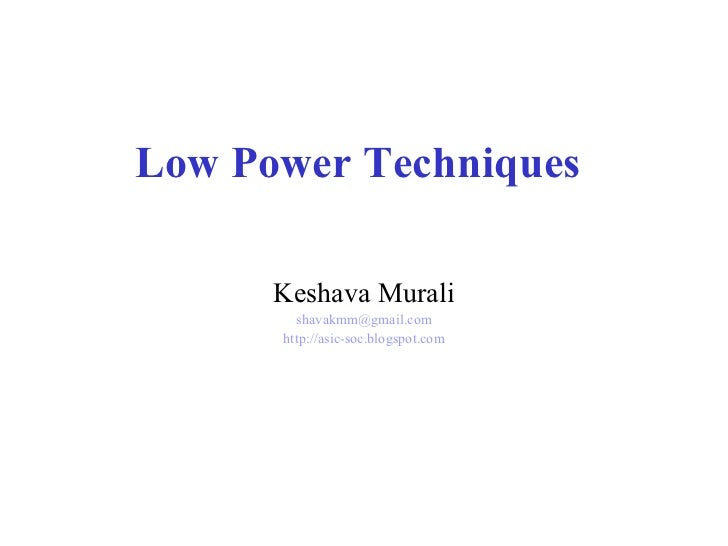 Low Power Techniques        Keshava Murali         shavakmm@gmail.com       http://asic-soc.blogspot.com