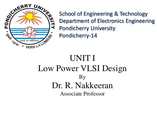 UNIT I Low Power VLSI Design By Dr. R. Nakkeeran Associate Professor School of Engineering & Technology Department of Elec...