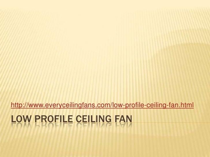 Low Profile ceiling fan<br />http://www.everyceilingfans.com/low-profile-ceiling-fan.html<br />