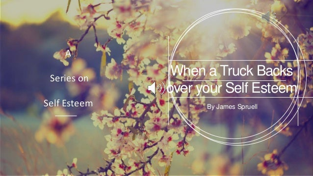 When a Truck Backs over your Self Esteem By James Spruell A Series on Self Esteem