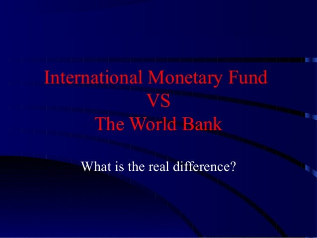 International Monetary Fund VS The World Bank What is the real difference?