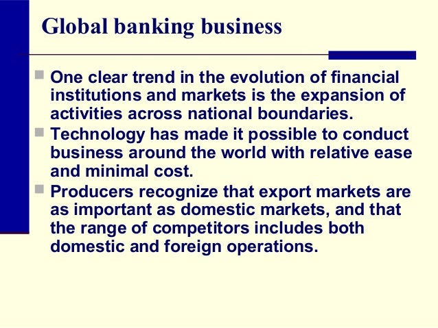 Global banking business  One clear trend in the evolution of financial  institutions and markets is the expansion of acti...