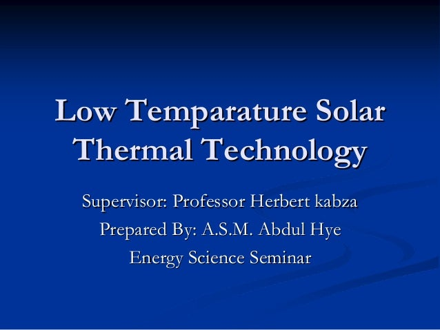 Low Temparature Solar Thermal Technology Supervisor: Professor Herbert kabza Prepared By: A.S.M. Abdul Hye Energy Science ...
