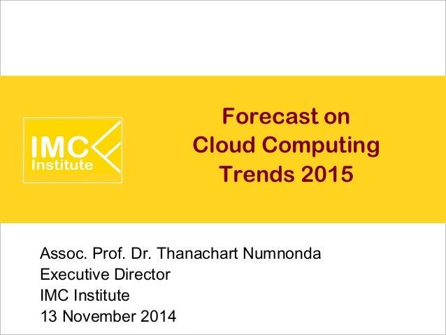 Forecast on  Cloud Computing  Trends 2015  Assoc. Prof. Dr. Thanachart Numnonda  Executive Director  IMC Institute  13 Nov...