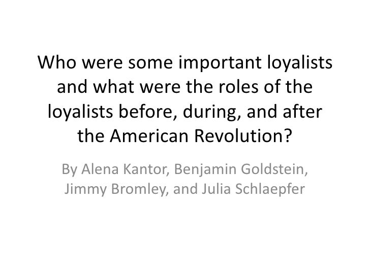 Who were some important loyalists  and what were the roles of the loyalists before, during, and after     the American Rev...