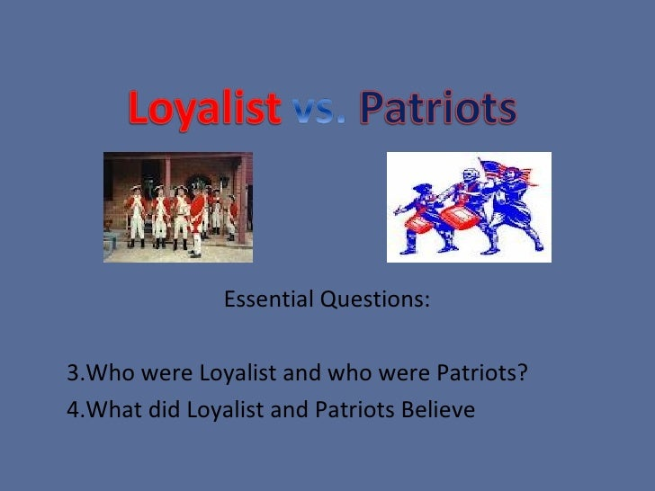 patriots vs loyalist essay Loyalists were american colonists who remained loyal to the british crown  during the american revolutionary war, often called tories, royalists, or king's  men at the time they were opposed by the patriots who supported the revolution  and called  many outspoken or militarily active loyalists were forced to flee,  especially to.