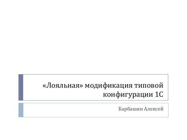 «Лояльная» модификация типовой конфигурации 1С Барбашин Алексей