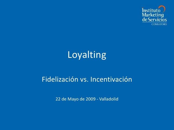 Loyalting  Fidelización vs. Incentivación      22 de Mayo de 2009 - Valladolid