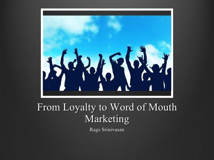 From Loyalty to Word of Mouth Marketing <ul><li>Rags Srinivasan </li></ul>