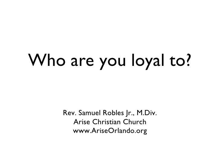 Who are you loyal to? <ul><li>Rev. Samuel Robles Jr., M.Div. </li></ul><ul><li>Arise Christian Church </li></ul><ul><li>ww...