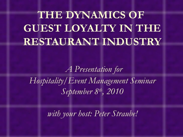 THE DYNAMICS OF  GUEST LOYALTY IN THE RESTAURANT INDUSTRY   A Presentation for Hospitality/Event Management Seminar Septem...