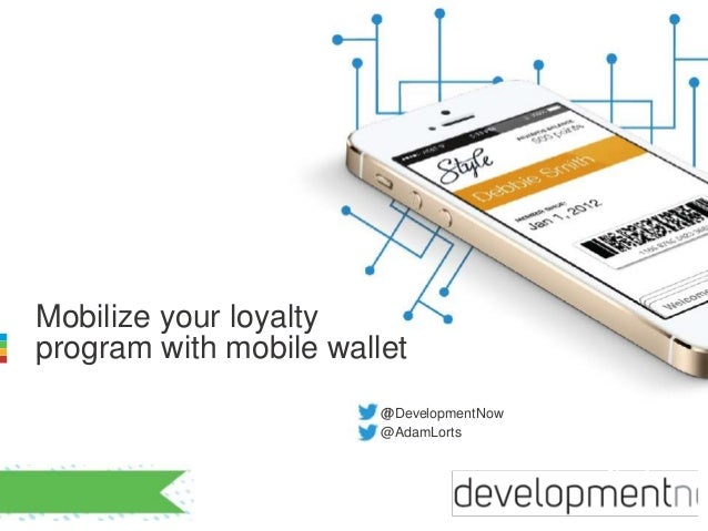 Mobilize your loyalty  program with mobile wallet  @!! DevelopmentNow  @AdamLorts