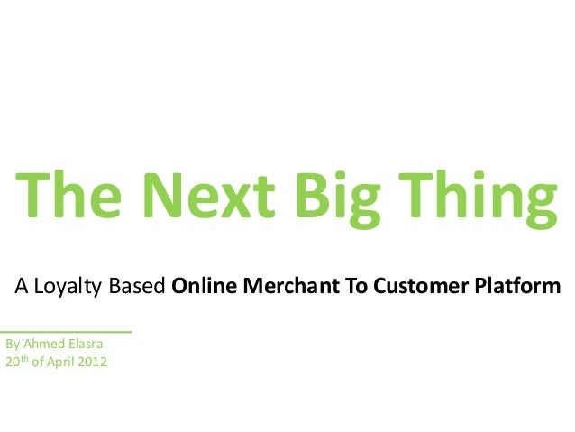 The Next Big Thing A Loyalty Based Online Merchant To Customer PlatformBy Ahmed Elasra20th of April 2012