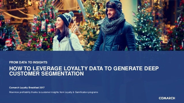 FROM DATA TO INSIGHTS HOW TO LEVERAGE LOYALTY DATA TO GENERATE DEEP CUSTOMER SEGMENTATION Comarch Loyalty Breakfast 2017 M...