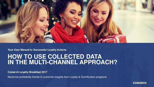 HOW TO USE COLLECTED DATA IN THE MULTI-CHANNEL APPROACH? Your User Manual to Successful Loyalty Actions Comarch Loyalty Br...