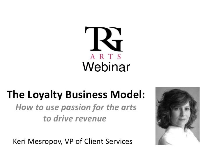 WebinarThe Loyalty Business Model: How to use passion for the arts       to drive revenue Keri Mesropov, VP of Client Serv...